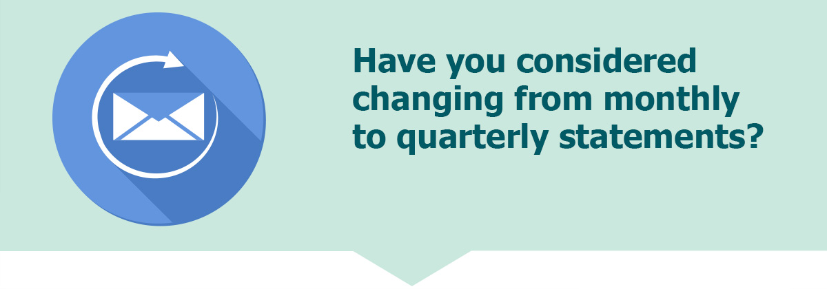 Have you considered changing to quarterly statements?